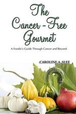The Cancer-Free Gourmet : A Foodie's Guide Through Cancer and Beyond - Caroline a Slee