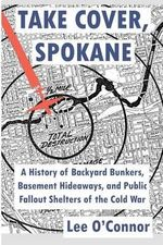 Take Cover, Spokane : A History of Backyard Bunkers, Basement Hideaways, and Public Fallout Shelters of the Cold War - Lee O'Connor