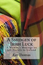 A Smidgen of Irish Luck : A Woman's Musings on Her Travels to Ireland - Kay Thomas