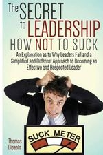 The Secret to Leadership : How Not to Suck: An Explanation as to Why Leaders Fail and a Simplified and Different Approach to Becoming an Effectiv - Thomas Dipaolo