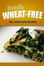 Totally Wheat Free - No Cook Kids Recipes : Wheat Free Cooking for the Wheat Free Grain Free, Wheat Free Dairy Free Lifestyle - Totally Wheat Free