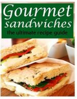 Gourmet Sandwiches - The Ultimate Recipe Guide - Jessica Dreyher