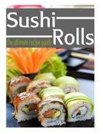 Sushi Rolls - The Ultimate Recipe Guide - Jessica Dreyher