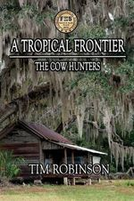 A Tropical Frontier : The Cow Hunters - Tim Robinson