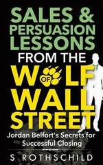 Sales & Persuasion Lessons from the Wolf of Wall Street : Jordan Belfort's Secrets for Successful Closing - S Rothschild