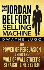 The Jordan Belfort Selling Machine : The Power of Persuasion Using the Wolf of Wall Street's Straight Line System - Dwayne Lugo