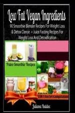 Low Fat Vegan Ingredients : 90 Smoothie Blender Recipes for Weight Loss & Detox Clense + Juice Fasting Recipes for Weight Loss and Detoxification - Juliana Baldec