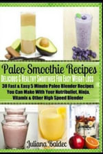 Paleo Smoothie Recipes : Delicious & Healthy Smoothies for Easy Weight Loss: 30 Fast & Easy 5 Minute Paleo Blender Recipes You Can Make with Yo - Juliana Baldec