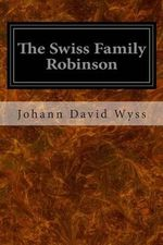 The Swiss Family Robinson : Or, Adventures in a Desert Island - Johann David Wyss