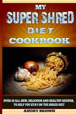 My Super Shred Diet Cookbook : Over 50 All-New, Delicious and Healthy Recipes, to Help You Stay on the Shred Diet - Andry Brown
