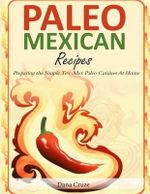 Paleo Mexican Recipes : Preparing the Simple Tex-Mex Paleo Cuisines at Home - Dana Cruze