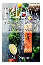 Paleo in 15 : Quick and Easy Paleo Meals in 15 Minutes or Less! - Matt Stevens