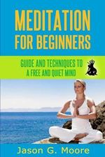 Meditation for Beginners : Guide and Techniques to a Free & Quiet Mind - Jason G Moore