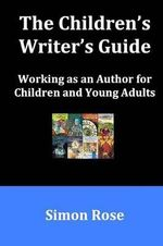 The Children's Writer's Guide - Simon Rose