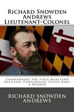 Richard Snowden Andrews Lieutenant-Colonel : Commanding the First Maryland Artillery Confederate States Army a Memoir - Richard Snowden Andrews