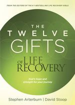 The Twelve Gifts of Life Recovery : God's Hope and Strength for Your Journey - Dr Stephen Arterburn
