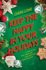 Keep the Happy in Your Holidays : 21 Ways to Save Time, Money, and Your Sanity This Christmas Season - Cherie Lowe
