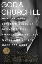God and Churchill : How the Great Leader's Sense of Divine Destiny Changed His Troubled World and Offers Hope for Ours - Jonathan Sandys