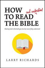 How to Read (and Understand) the Bible : Meeting God in the Book You Love but Never Fully Understood - Larry Richards
