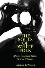 The Souls of White Folk : African American Writers Theorize Whiteness - Veronica T Watson