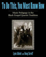 To Do This, You Must Know How : Music Pedagogy in the Black Gospel Quartet Tradition - Lynn Abbott