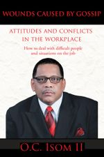 Wounds Caused by Gossip Attitudes and Conflicts in the Workplace : How to Deal with Difficult People and Situations on the Job - O. C. Isom II