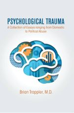Psychological Trauma : A Collection of Essays ranging from Domestic to Political Abuse - M.D., Brian Trappler