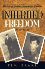 Inherited Freedom : A Grandson's Reflection on World War II Through His Grandfathers' Experiences, and the Translation of Their Service to - Tim Drake