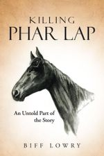 Killing Phar Lap : An Untold Part of the Story - Biff Lowry