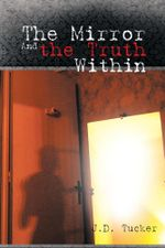 The Mirror and the Truth Within - J. D. Tucker