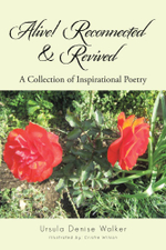 Alive! Reconnected & Revived : A Collection of Inspirational Poetry - Ursula Denise Walker