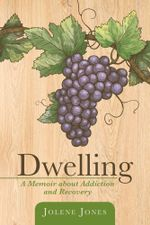 Dwelling : A Memoir about Addiction and Recovery - Jolene Jones