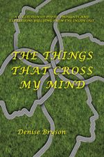 The Things that Cross my Mind : a Collection of Poetic Thoughts and Expressions Building From The Inside Out - Denise Bryson