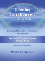 Creating Eartheaven in Your Life Profound Transformation of Your Soul : Unlocking Humanity's Evolutionary Life Potential - David H. Fastiggi
