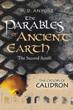 The Parables of Ancient Earth : The Second Scroll: The Cyclops of Calidron - H. D. Anyone