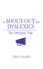 A Shout-Out for Dyslexics : The Emotional Side - Gina Mazzetti