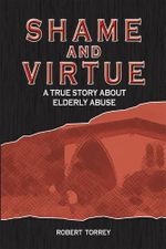 Shame and Virtue : A True Story about Elderly Abuse - Robert Torrey