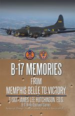 B-17 Memories : From Memphis Belle to Victory - T. Sgt James Lee Hutchinson Ed S.
