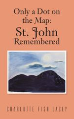 Only a Dot on the Map : St John Remembered - Charlotte Fish Lacey