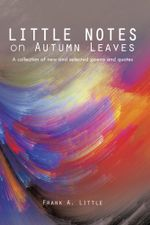Little Notes on Autumn Leaves : A Collection of New and Selected Poems and Quotes - Frank A. Little