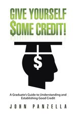 Give Yourself Some Credit! : A Graduate's Guide to Understanding and Establishing Good Credit - John Panzella