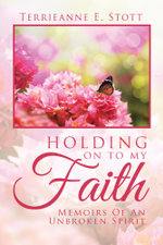 HOLDING ON TO MY FAITH : Memoirs Of An Unbroken Spirit - Terrieanne E. Stott