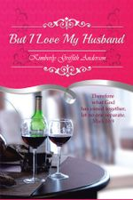 But I Love My Husband - Kimberly Griffith Anderson