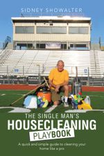 The Single Man's Housecleaning Playbook : A Quick and Simple Guide to Cleaning Your Home like a Pro - Sidney Showalter