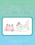 The Adventure of Cappy the Codfish and the Selfish Shellfish - Linda Heck