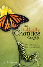 The Butterfly Changes : One Girl's Journey to Find Love and Family - A. Princess