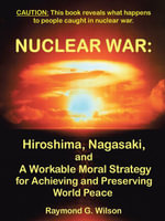 Nuclear War : Hiroshima, Nagasaki, and a Workable Moral Strategy for Achieving and Preserving World Peace - Raymond G. Wilson