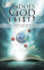 Does God Exist? : Are Science and the Belief in God Compatible? - Donald Ackermann