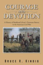Courage and Devotion : A History of Bankhead's/Scott's Tennessee Battery in the American Civil War - Bruce R. Kindig