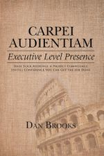 Carpei Audientiam : Executive Level Presence: Seize Your Audience, Project Competence Instill Confidence You Can Get the Job Done - Dan Brooks